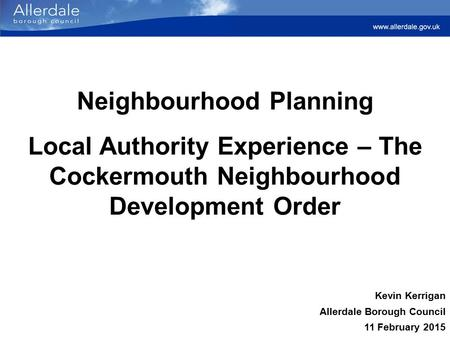 Neighbourhood Planning Local Authority Experience – The Cockermouth Neighbourhood Development Order Kevin Kerrigan Allerdale Borough Council 11 February.