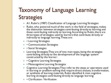 Taxonomy of Language Learning Strategies A1. Rubin's (1987) Classification of Language Learning Strategies Rubin, who pionered much of the work in the.