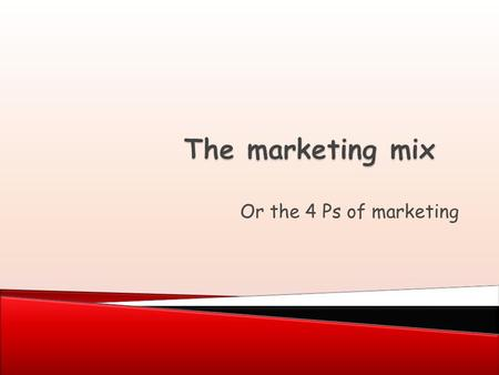 Or the 4 Ps of marketing.  The marketing mix or 4 Ps of marketing: ◦ Price ◦ Product ◦ Promotion ◦ Place  Decisions about these are based on the results.