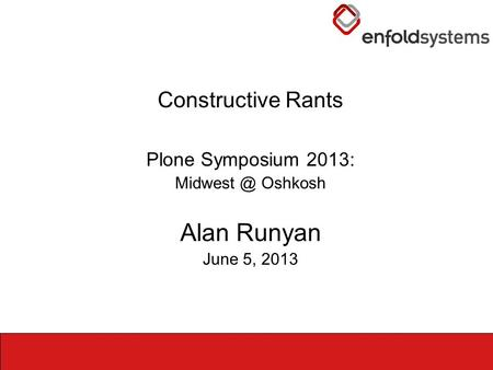Constructive Rants Plone Symposium 2013: Oshkosh Alan Runyan June 5, 2013.