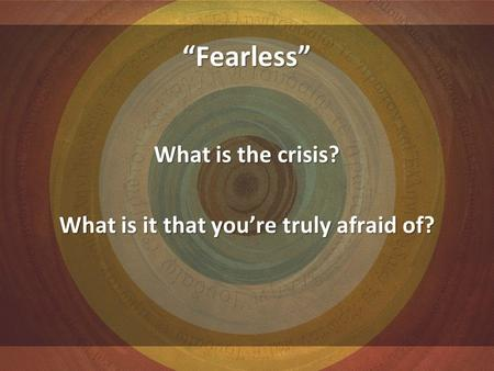 """Fearless"" What is the crisis? What is it that you're truly afraid of?"