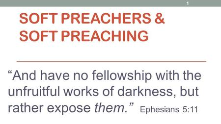 "SOFT PREACHERS & SOFT PREACHING ""And have no fellowship with the unfruitful works of darkness, but rather expose them."" Ephesians 5:11 1."