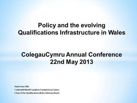 Policy and the evolving Qualifications Infrastructure in Wales ColegauCymru Annual Conference 22nd May 2013.