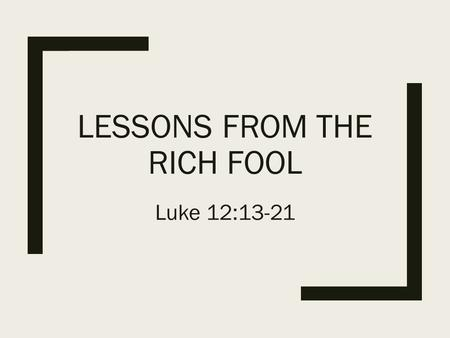 LESSONS FROM THE RICH FOOL Luke 12:13-21. The scene: Luke 12:1a In the meantime, when an innumerable multitude of people had gathered together, so that.