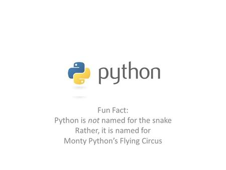 Fun Fact: Python is not named for the snake Rather, it is named for Monty Python's Flying Circus.
