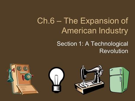 Ch.6 – The Expansion of American Industry Section 1: A Technological Revolution.