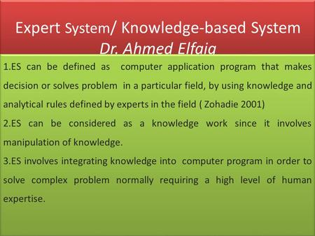 Expert System / Knowledge-based System Dr. Ahmed Elfaig 1.ES can be defined as computer application program that makes decision or solves problem in a.