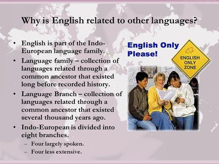 Why is English related to other languages? English is part of the Indo- European language family. Language family – collection of languages related through.