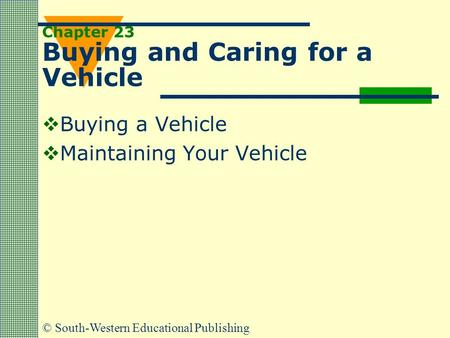 © South-Western Educational Publishing Chapter 23 Buying and Caring for a Vehicle  Buying a Vehicle  Maintaining Your Vehicle.