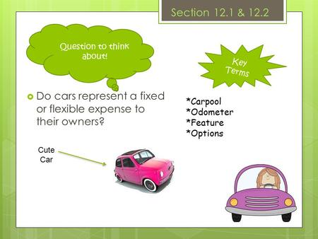 Key Terms Section 12.1 & 12.2  Do cars represent a fixed or flexible expense to their owners? *Carpool *Odometer *Feature *Options Question to think about!