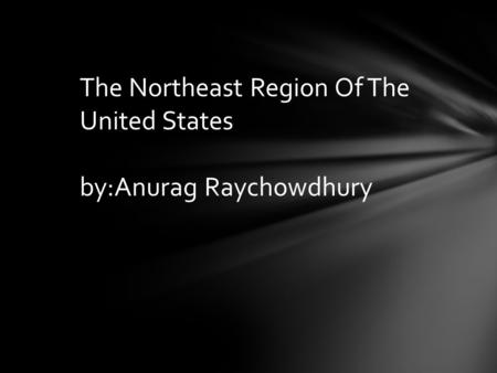 The Northeast Region Of The United States by:Anurag Raychowdhury.