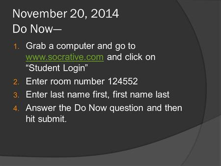 "November 20, 2014 Do Now— 1. Grab a computer and go to www.socrative.com and click on ""Student Login"" www.socrative.com 2. Enter room number 124552 3."