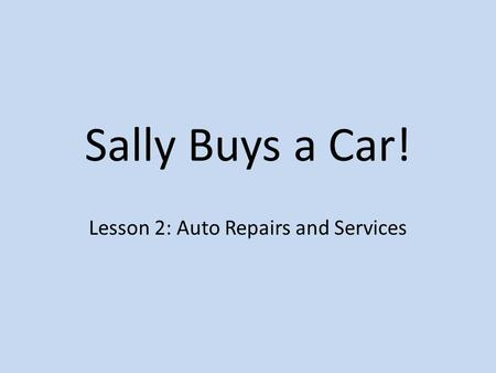 Sally Buys a Car! Lesson 2: Auto Repairs and Services.