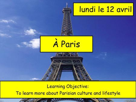À Paris lundi le 12 avril Learning Objective: To learn more about Parisian culture and lifestyle.