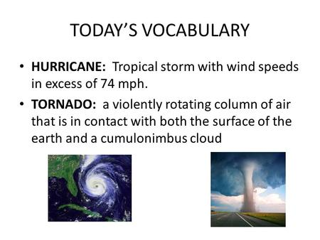 TODAY'S VOCABULARY HURRICANE: Tropical storm with wind speeds in excess of 74 mph. TORNADO: a violently rotating column of air that is in contact with.