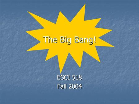 The Big Bang! ESCI 518 Fall 2004. Origins How and when did the: How and when did the: universe form? universe form? solar system / Earth form? solar system.
