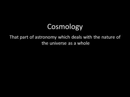 Cosmology That part of astronomy which deals with the nature of the universe as a whole.