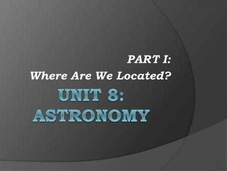 PART I: Where Are We Located?
