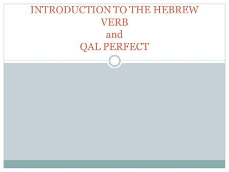 INTRODUCTION TO THE HEBREW VERB and QAL PERFECT. Terminology Verbal Root: Core Consonants (3) Binyan [Stem]: Qal, Niphal, Piel, Pual, Hithpael, Hiphil,