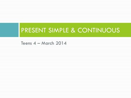 Teens 4 – March 2014 PRESENT SIMPLE & CONTINUOUS.