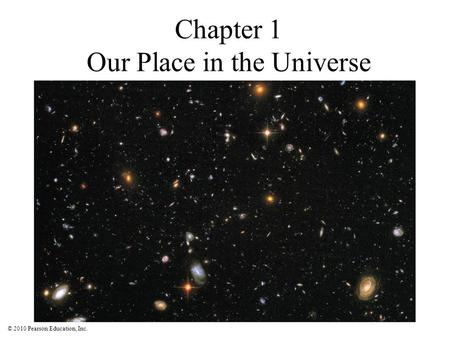 © 2010 Pearson Education, Inc. Chapter 1 Our Place in the Universe.