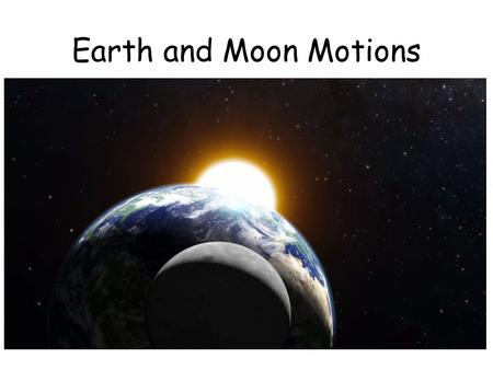 Earth and Moon Motions. Quick Write In this chapter, you will learn about the motions of Earth and Moon. Write down these questions and answer them in.