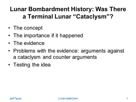 "Jeff Taylor Lunar cataclysm1 Lunar Bombardment History: Was There a Terminal Lunar ""Cataclysm""? The concept The importance if it happened The evidence."