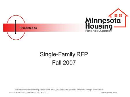 Presented to Single-Family RFP Fall 2007 We are committed to meeting Minnesotans' needs for decent, safe, affordable homes and stronger communities 651-296-8215.