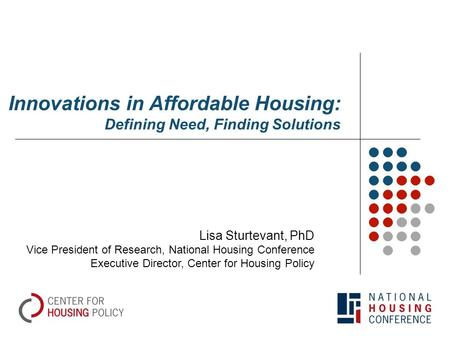 Innovations in Affordable Housing: Defining Need, Finding Solutions Lisa Sturtevant, PhD Vice President of Research, National Housing Conference Executive.