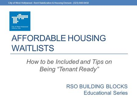 "RSO BUILDING BLOCKS Educational Series AFFORDABLE HOUSING WAITLISTS How to be Included and Tips on Being ""Tenant Ready"" City of West Hollywood - Rent Stabilization."