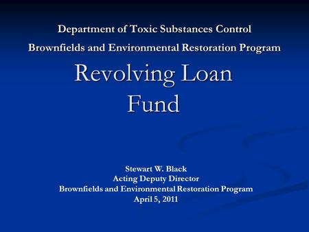 Revolving Loan Fund Department of Toxic Substances Control Brownfields and Environmental Restoration Program Stewart W. Black Acting Deputy Director Brownfields.