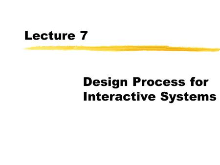 Lecture 7 Design Process for Interactive Systems.