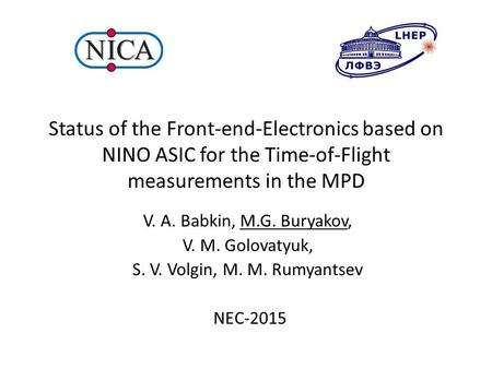 Status of the Front-end-Electronics based on NINO ASIC for the Time-of-Flight measurements in the MPD V. A. Babkin, M.G. Buryakov, V. M. Golovatyuk, S.
