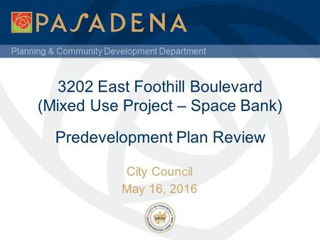 Planning & Community Development Department 3202 East Foothill Boulevard (Mixed Use Project – Space Bank) City Council May 16, 2016 Predevelopment Plan.