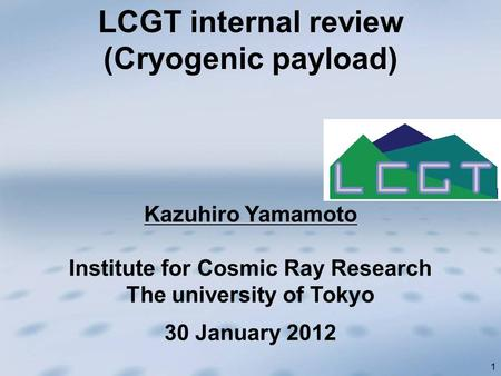 1 Kazuhiro Yamamoto Institute for Cosmic Ray Research The university of Tokyo LCGT internal review (Cryogenic payload) 30 January 2012.