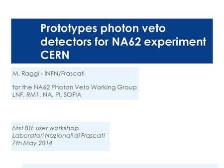 Prototypes photon veto detectors for NA62 experiment CERN M. Raggi - INFN/Frascati for the NA62 Photon Veto Working Group LNF, RM1, NA, PI, SOFIA First.