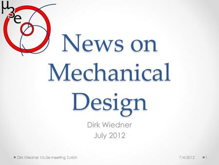 News on Mechanical Design Dirk Wiedner July 2012 7/4/20121Dirk Wiedner Mu3e meeting Zurich.