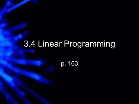 3.4 Linear Programming p. 163. Optimization - Finding the minimum or maximum value of some quantity. Linear programming is a form of optimization where.
