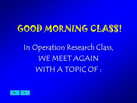 GOOD MORNING CLASS! In Operation Research Class, WE MEET AGAIN WITH A TOPIC OF :