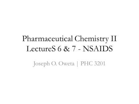 Pharmaceutical Chemistry II LectureS 6 & 7 - NSAIDS Joseph O. Oweta | PHC 3201.