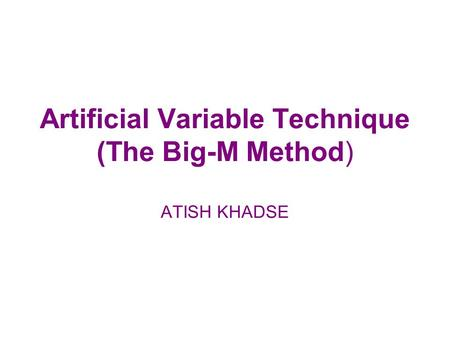 Artificial Variable Technique (The Big-M Method) ATISH KHADSE.