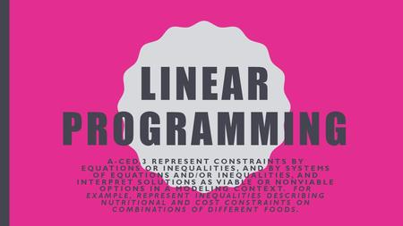LINEAR PROGRAMMING A-CED.3 REPRESENT CONSTRAINTS BY EQUATIONS OR INEQUALITIES, AND BY SYSTEMS OF EQUATIONS AND/OR INEQUALITIES, AND INTERPRET SOLUTIONS.
