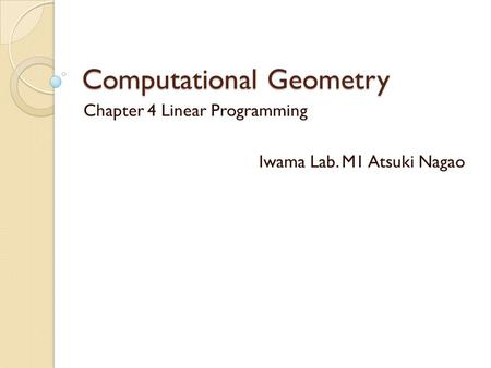 Computational Geometry Chapter 4 Linear Programming Iwama Lab. M1 Atsuki Nagao.