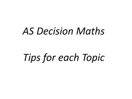 AS Decision Maths Tips for each Topic. Kruskal and Prim What examiner's are looking for A table of values in the order that they are added and the total.