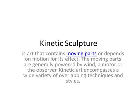 Kinetic Sculpture is art that contains moving parts or depends on motion for its effect. The moving parts are generally powered by wind, a motor or the.