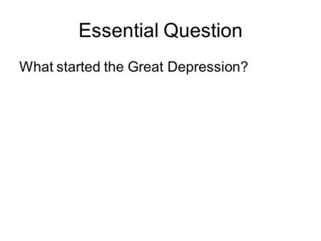 Essential Question What started the Great Depression?