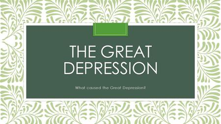 THE GREAT DEPRESSION What caused the Great Depression?