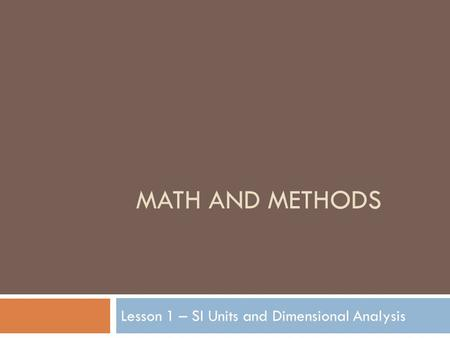 MATH AND METHODS Lesson 1 – SI Units and Dimensional Analysis.