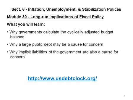 1 Sect. 6 - Inflation, Unemployment, & Stabilization Polices Module 30 - Long-run Implications of Fiscal Policy What you will learn: Why governments calculate.
