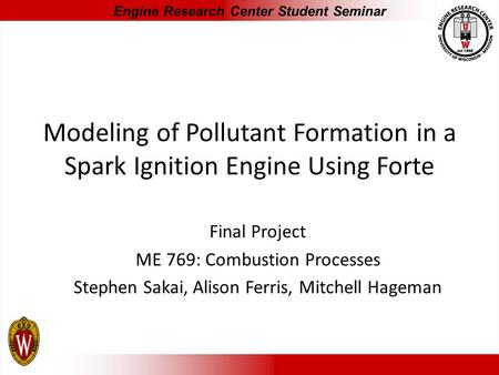Modeling of Pollutant Formation in a Spark Ignition Engine Using Forte Final Project ME 769: Combustion Processes Stephen Sakai, Alison Ferris, Mitchell.